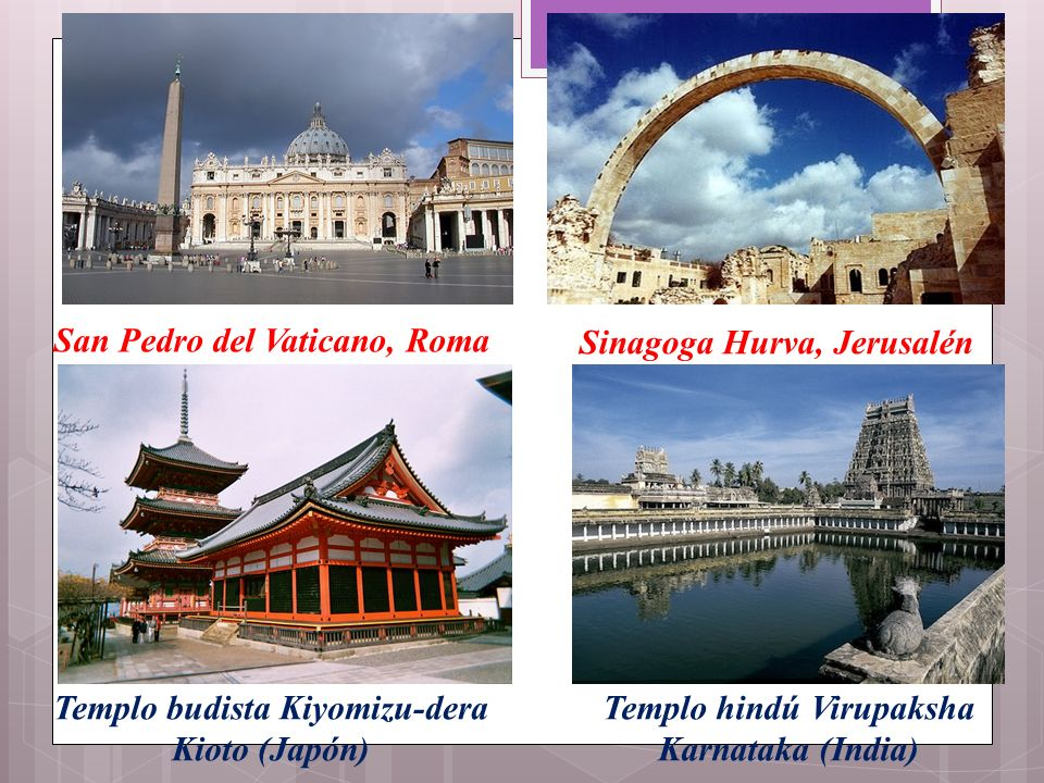 San Pedro del Vaticano, Roma Sinagoga Hurva, Jerusalén Templo budista Kiyomizu-dera Kioto (Japón) Templo hindú Virupaksha Karnataka (India)