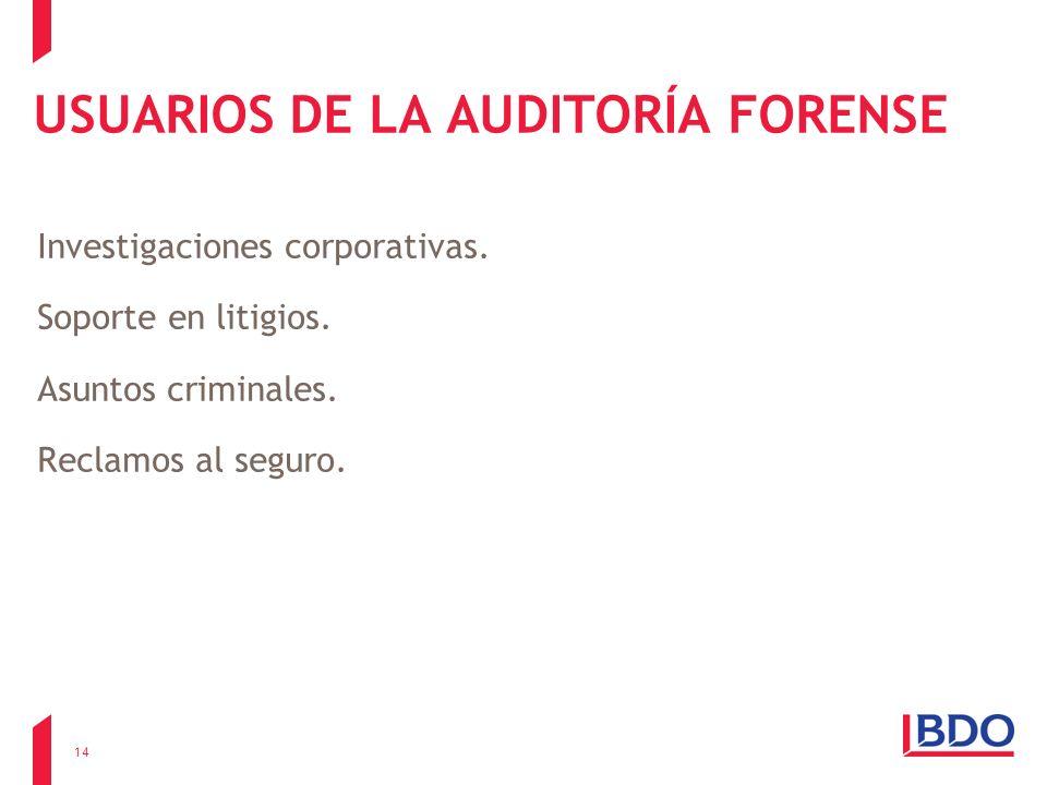 USUARIOS DE LA AUDITORÍA FORENSE Investigaciones corporativas. Soporte en litigios. Asuntos criminales. Reclamos al seguro. 14