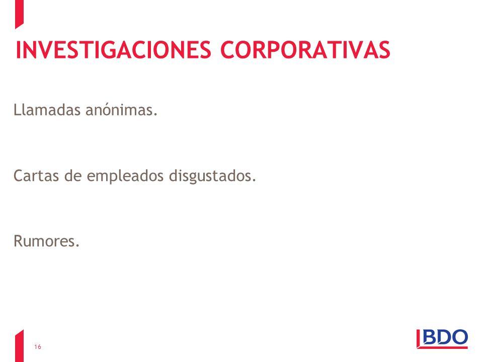 INVESTIGACIONES CORPORATIVAS Llamadas anónimas. Cartas de empleados disgustados. Rumores. 16