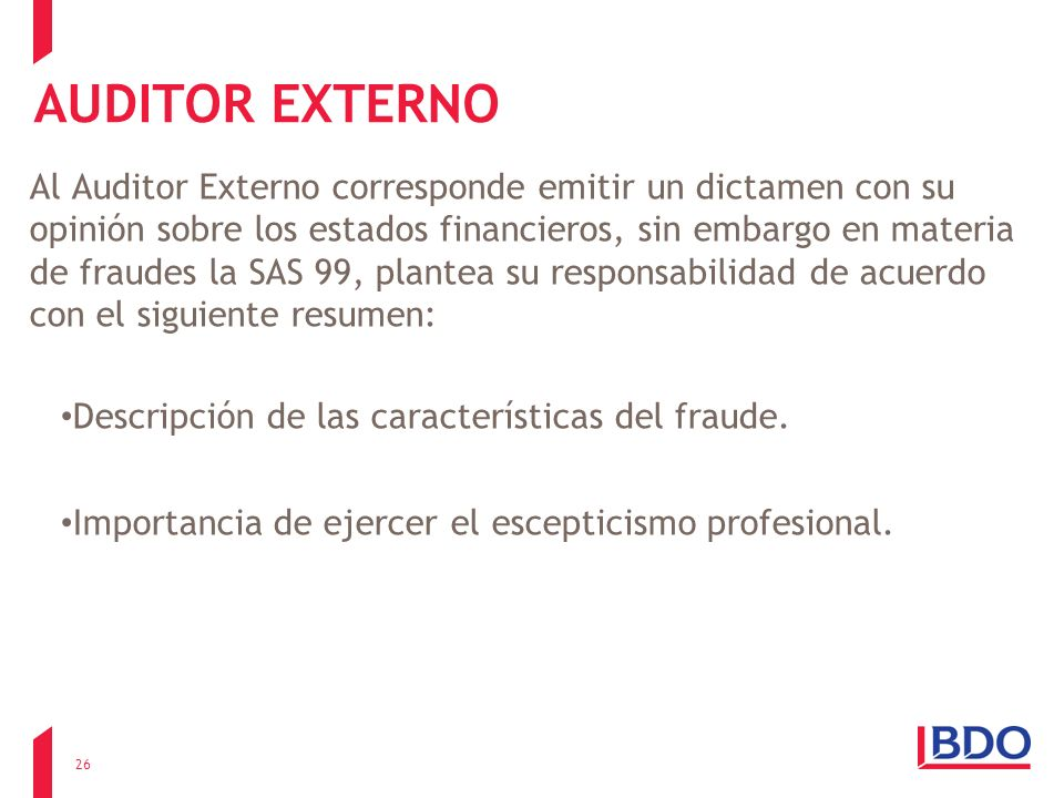AUDITOR EXTERNO Al Auditor Externo corresponde emitir un dictamen con su opinión sobre los estados financieros, sin embargo en materia de fraudes la S