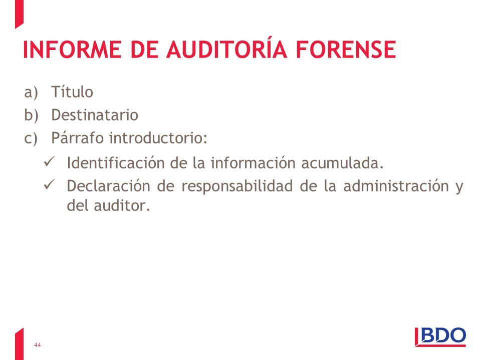 INFORME DE AUDITORÍA FORENSE a)Título b)Destinatario c)Párrafo introductorio: Identificación de la información acumulada. Declaración de responsabilid