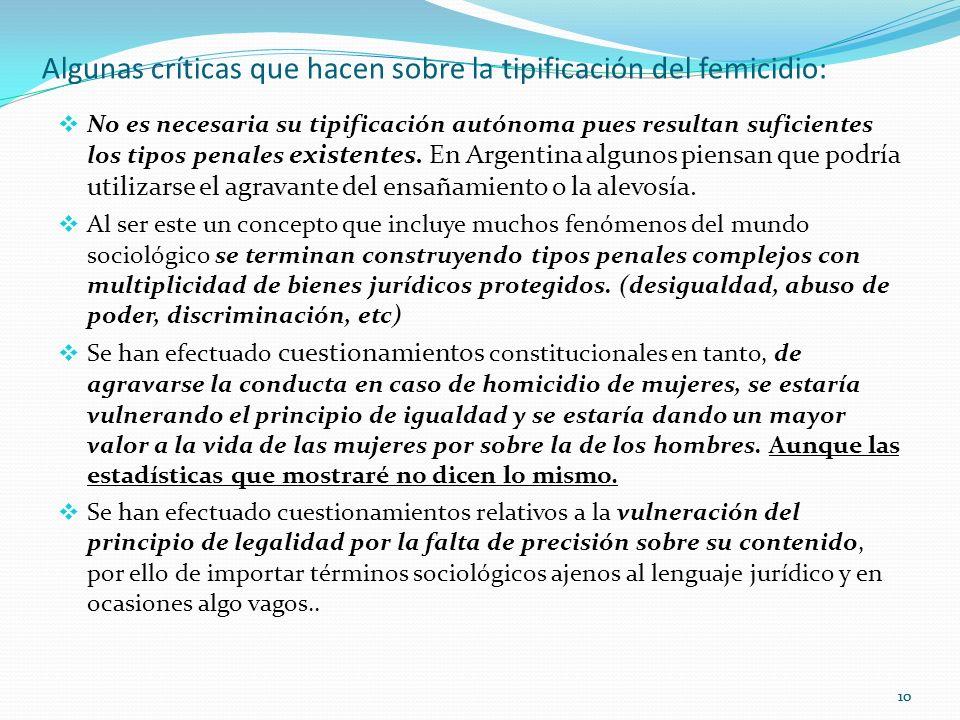 10 Algunas críticas que hacen sobre la tipificación del femicidio: No es necesaria su tipificación autónoma pues resultan suficientes los tipos penales existentes.