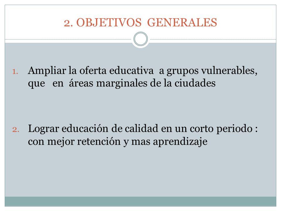2. OBJETIVOS GENERALES 1. Ampliar la oferta educativa a grupos vulnerables, que en áreas marginales de la ciudades 2. Lograr educación de calidad en u