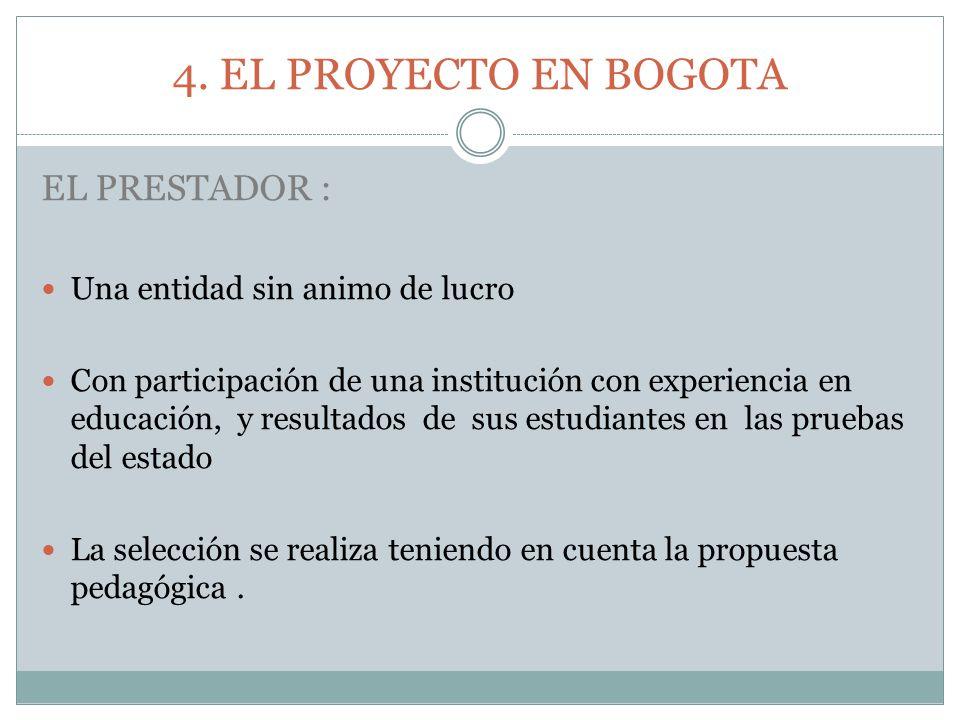 4. EL PROYECTO EN BOGOTA EL PRESTADOR : Una entidad sin animo de lucro Con participación de una institución con experiencia en educación, y resultados