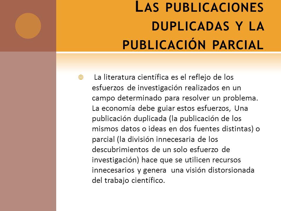 L AS PUBLICACIONES DUPLICADAS Y LA PUBLICACIÓN PARCIAL La literatura científica es el reflejo de los esfuerzos de investigación realizados en un campo determinado para resolver un problema.