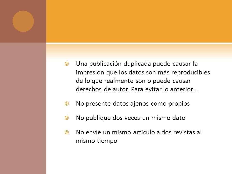 Una publicación duplicada puede causar la impresión que los datos son más reproducibles de lo que realmente son o puede causar derechos de autor.