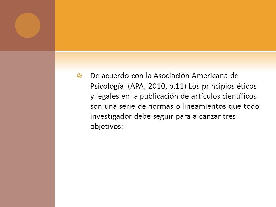 De acuerdo con la Asociación Americana de Psicología (APA, 2010, p.11) Los principios éticos y legales en la publicación de artículos científicos son una serie de normas o lineamientos que todo investigador debe seguir para alcanzar tres objetivos: