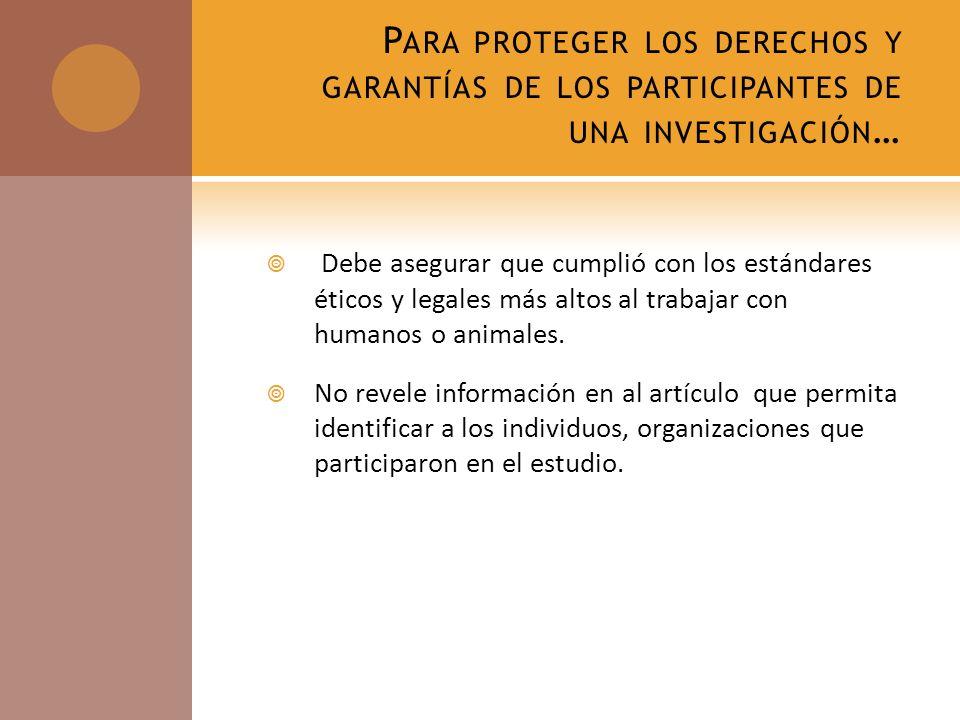 P ARA PROTEGER LOS DERECHOS Y GARANTÍAS DE LOS PARTICIPANTES DE UNA INVESTIGACIÓN … Debe asegurar que cumplió con los estándares éticos y legales más altos al trabajar con humanos o animales.