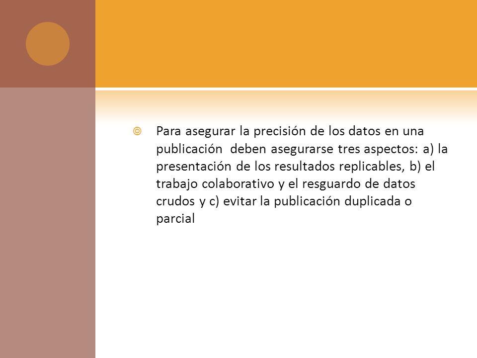 Para asegurar la precisión de los datos en una publicación deben asegurarse tres aspectos: a) la presentación de los resultados replicables, b) el trabajo colaborativo y el resguardo de datos crudos y c) evitar la publicación duplicada o parcial