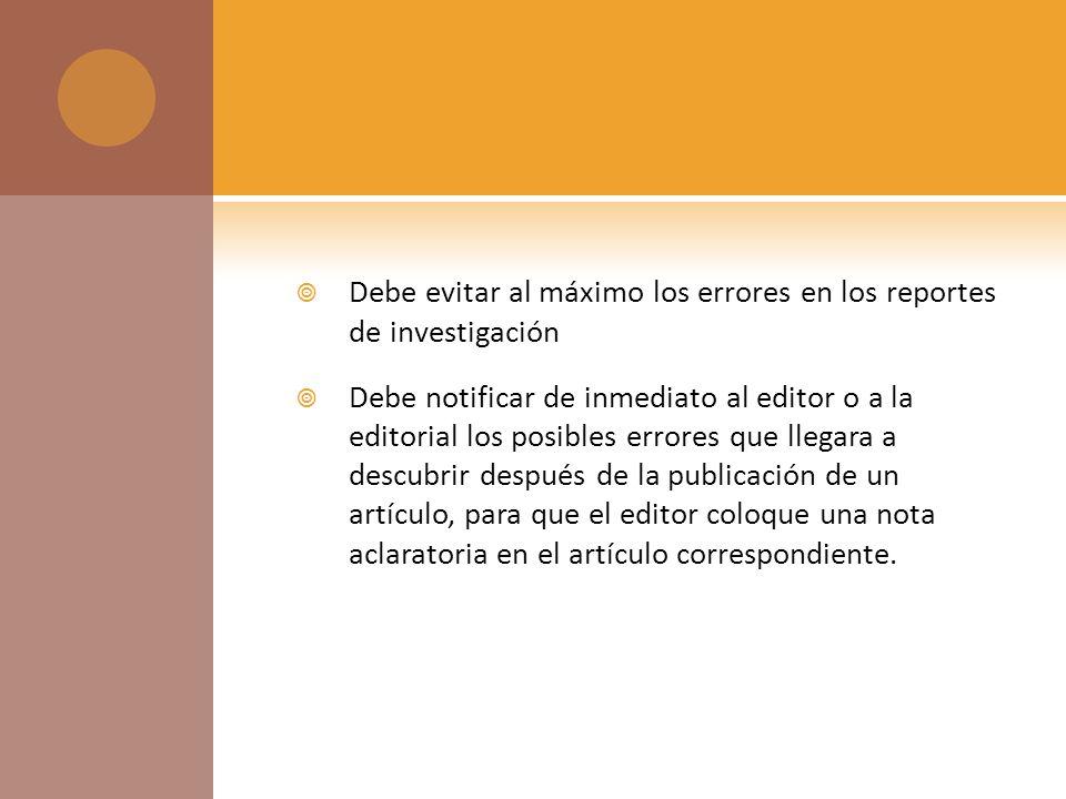 Debe evitar al máximo los errores en los reportes de investigación Debe notificar de inmediato al editor o a la editorial los posibles errores que llegara a descubrir después de la publicación de un artículo, para que el editor coloque una nota aclaratoria en el artículo correspondiente.