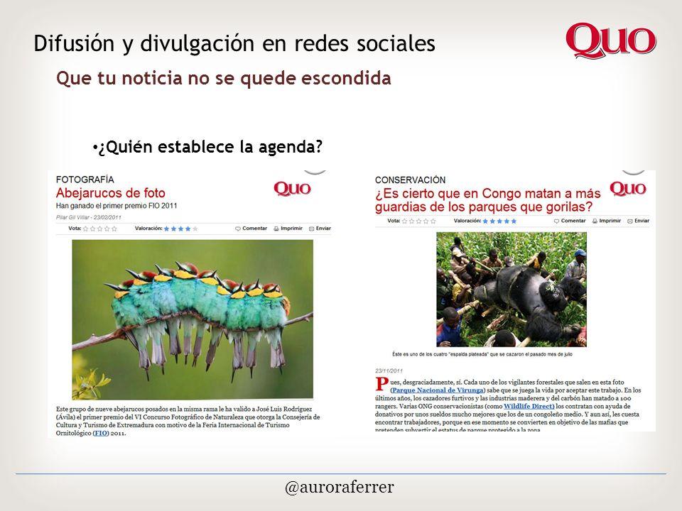 Que tu noticia no se quede escondida Difusión y divulgación en redes sociales @auroraferrer ¿Quién establece la agenda
