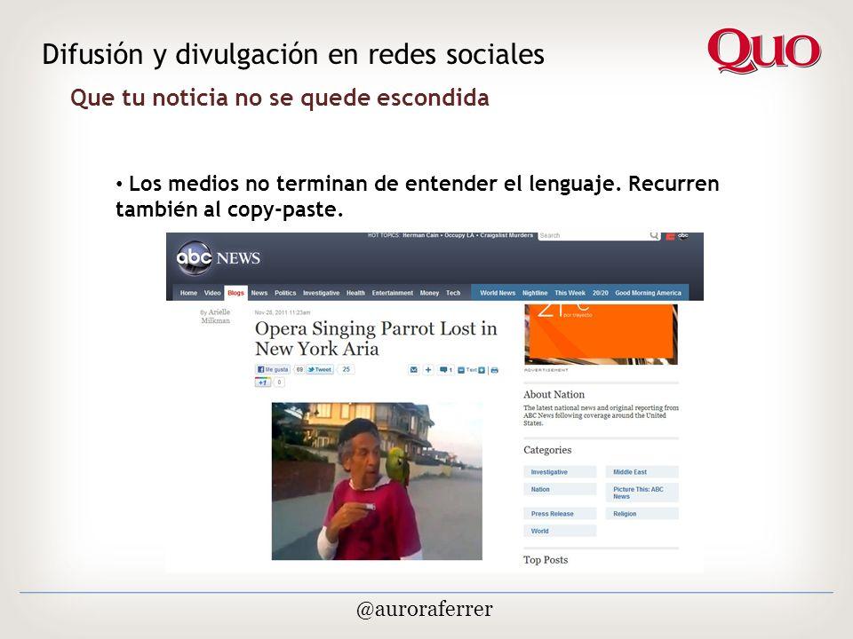 Que tu noticia no se quede escondida Difusión y divulgación en redes sociales @auroraferrer Los medios no terminan de entender el lenguaje.