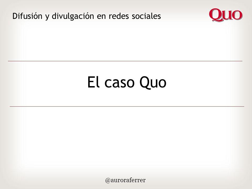 El caso Quo Difusión y divulgación en redes sociales @auroraferrer Estrategia inicial 2008 – Evolución en 2011