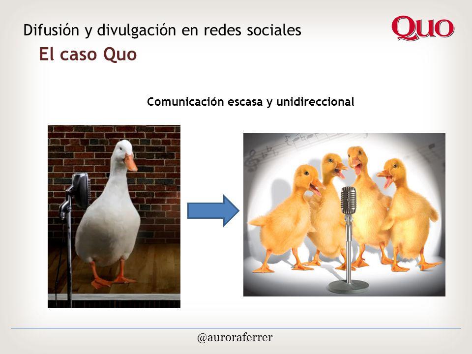 El caso Quo Difusión y divulgación en redes sociales @auroraferrer Comunicación escasa y unidireccional