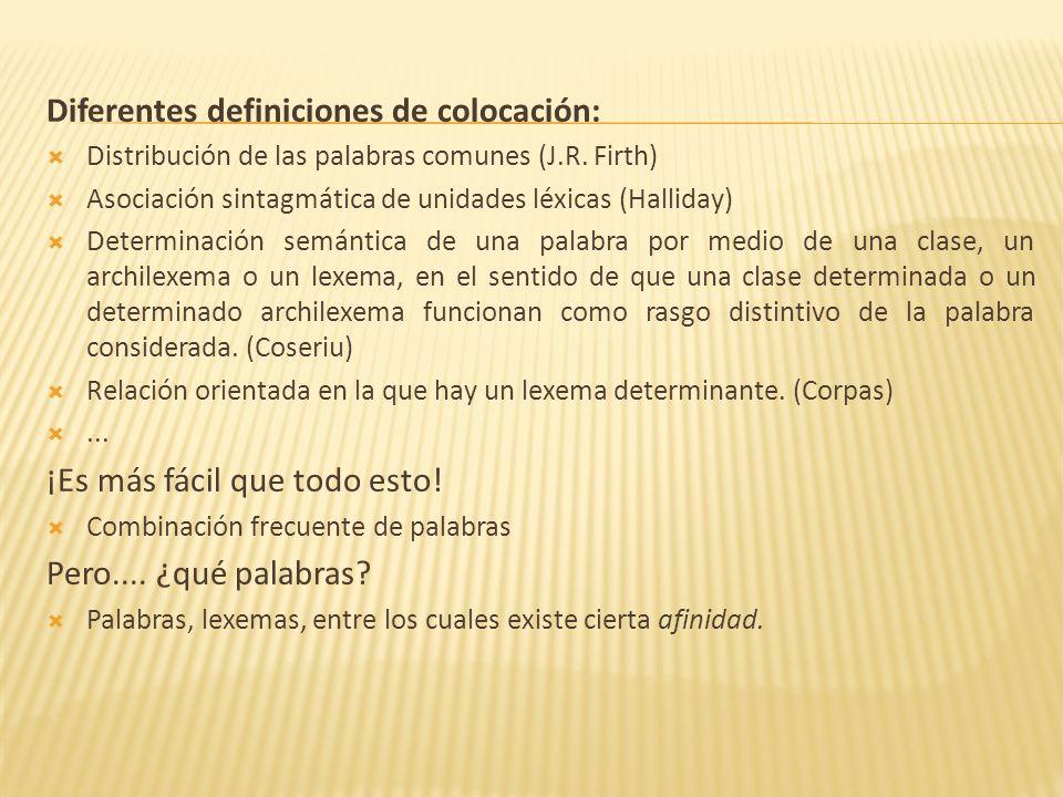 Diferentes definiciones de colocación: Distribución de las palabras comunes (J.R. Firth) Asociación sintagmática de unidades léxicas (Halliday) Determ