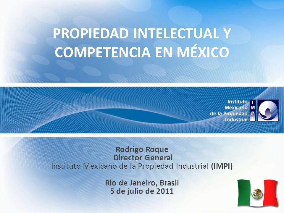 PROPIEDAD INTELECTUAL Y COMPETENCIA EN MÉXICO Rodrigo Roque Director General Instituto Mexicano de la Propiedad Industrial (IMPI) Rio de Janeiro, Brasil 5 de julio de 2011