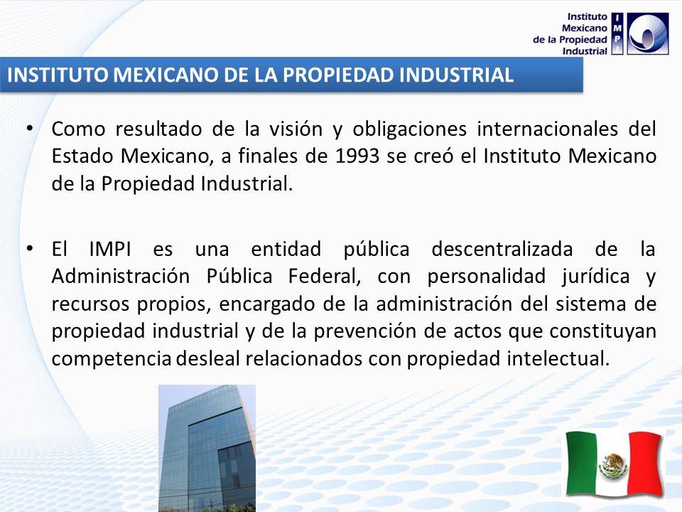 INSTITUTO MEXICANO DE LA PROPIEDAD INDUSTRIAL Como resultado de la visión y obligaciones internacionales del Estado Mexicano, a finales de 1993 se creó el Instituto Mexicano de la Propiedad Industrial.