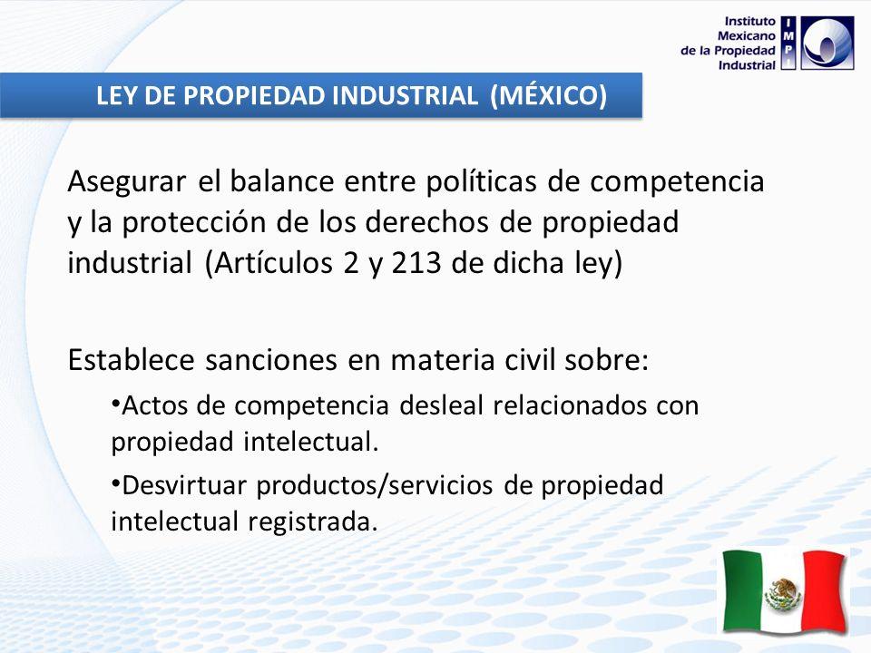 Asegurar el balance entre políticas de competencia y la protección de los derechos de propiedad industrial (Artículos 2 y 213 de dicha ley) Establece sanciones en materia civil sobre: Actos de competencia desleal relacionados con propiedad intelectual.