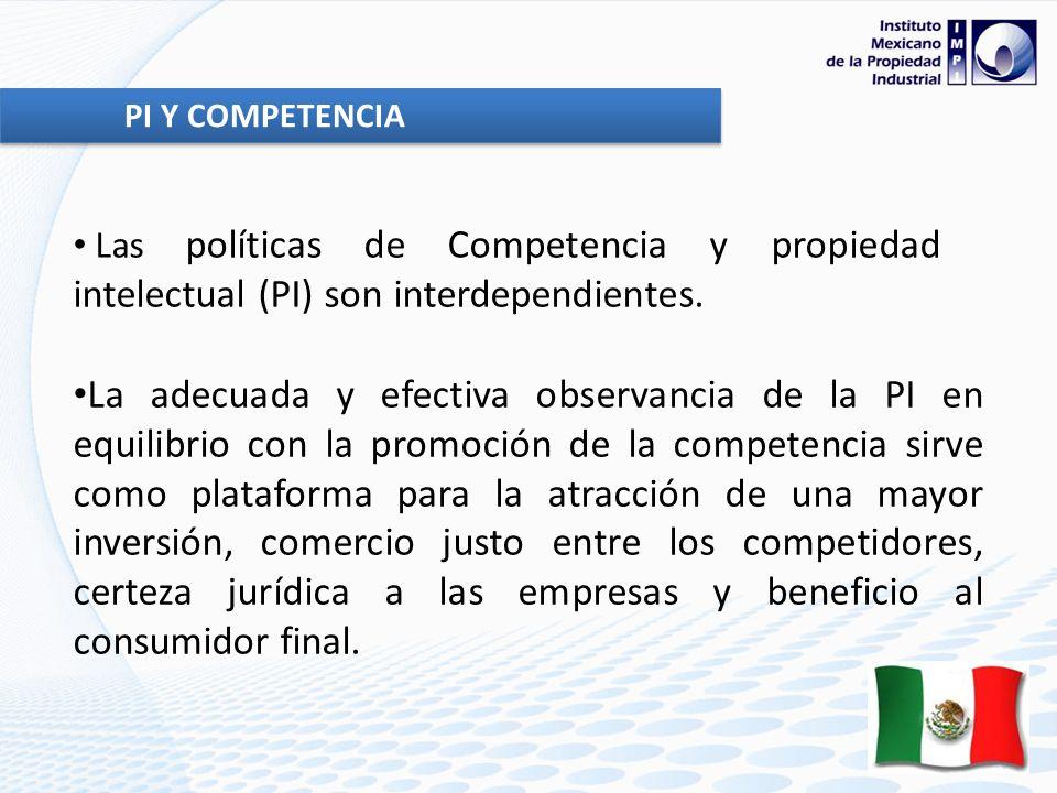 PI Y COMPETENCIA La adecuada y efectiva observancia de la PI en equilibrio con la promoción de la competencia sirve como plataforma para la atracción de una mayor inversión, comercio justo entre los competidores, certeza jurídica a las empresas y beneficio al consumidor final.