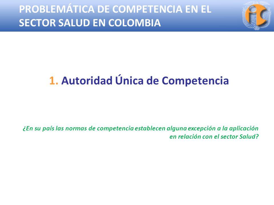 Superintendencia de Industria y Comercio PROBLEMÁTICA DE COMPETENCIA EN EL SECTOR SALUD EN COLOMBIA 1. Autoridad Única de Competencia ¿En su país las