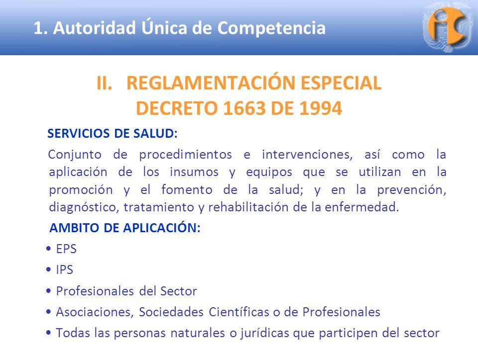 Superintendencia de Industria y Comercio II.REGLAMENTACIÓN ESPECIAL DECRETO 1663 DE 1994 (Artículo 3) Están prohibidos: (i)Todos los acuerdos, actos o convenios, prácticas y decisiones concertadas que, directa o indirectamente tengan por objeto o como efecto impedir, restringir o falsear el juego de la libre competencia dentro del mercado de los servicios de salud; o 1.