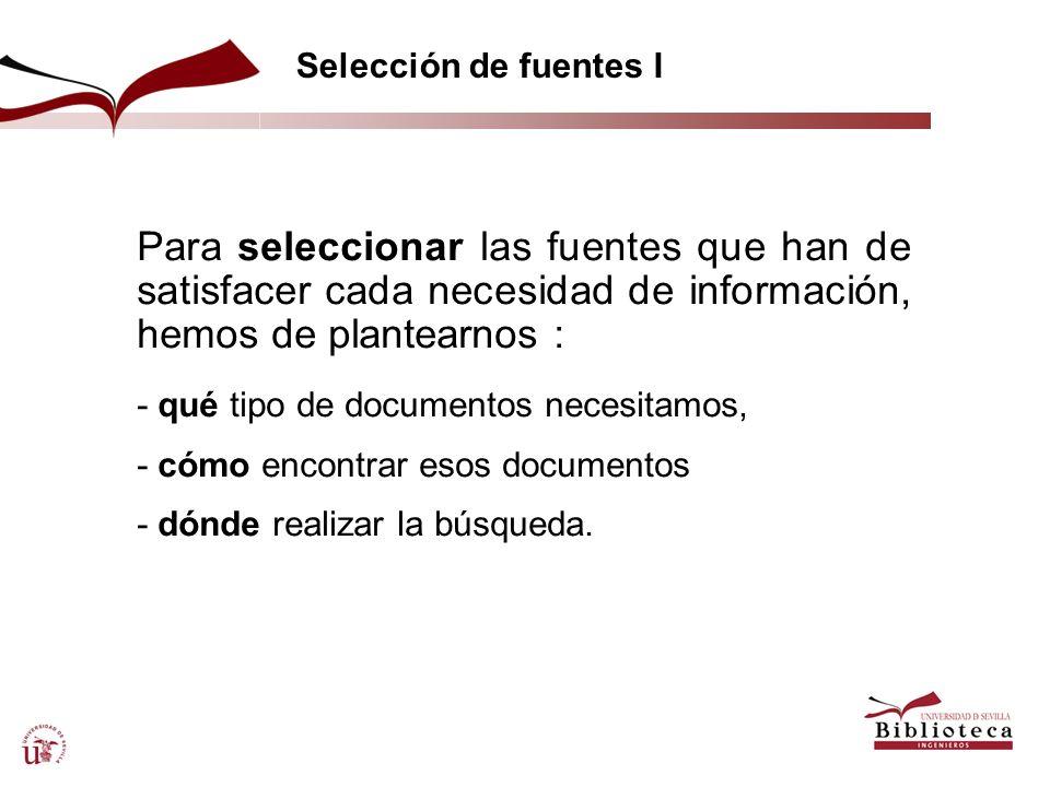 Selección de fuentes I Para seleccionar las fuentes que han de satisfacer cada necesidad de información, hemos de plantearnos : - qué tipo de document