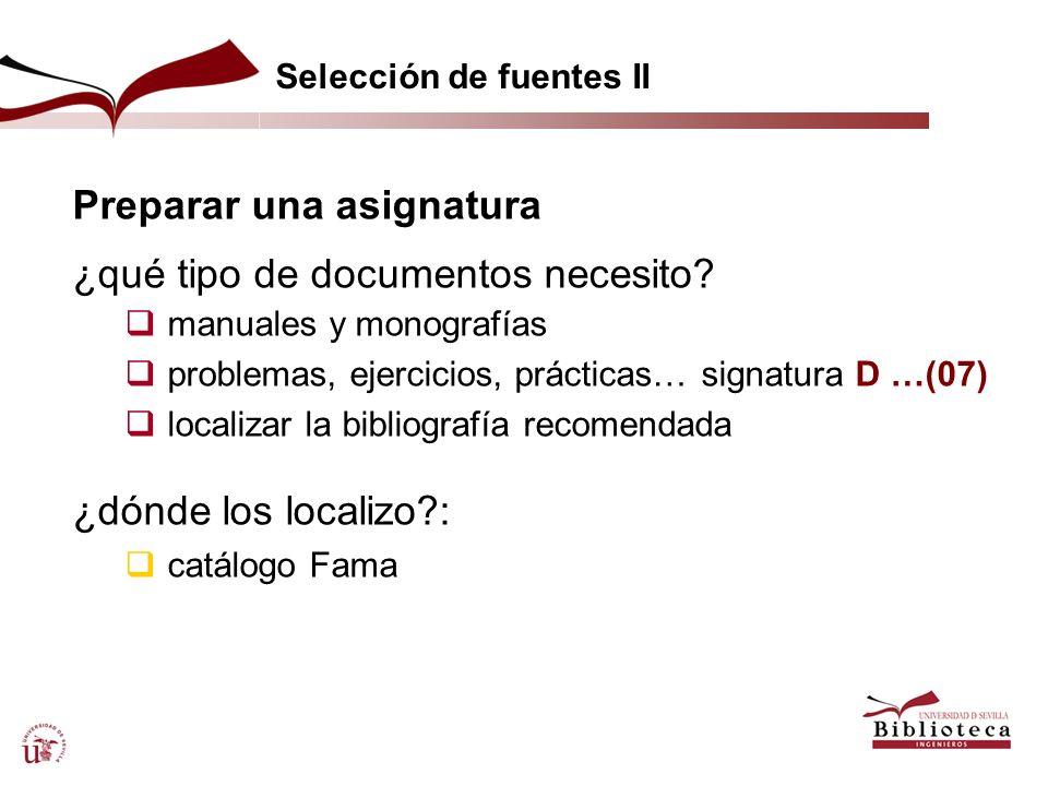 Selección de fuentes II Preparar una asignatura ¿qué tipo de documentos necesito? manuales y monografías problemas, ejercicios, prácticas…signatura D
