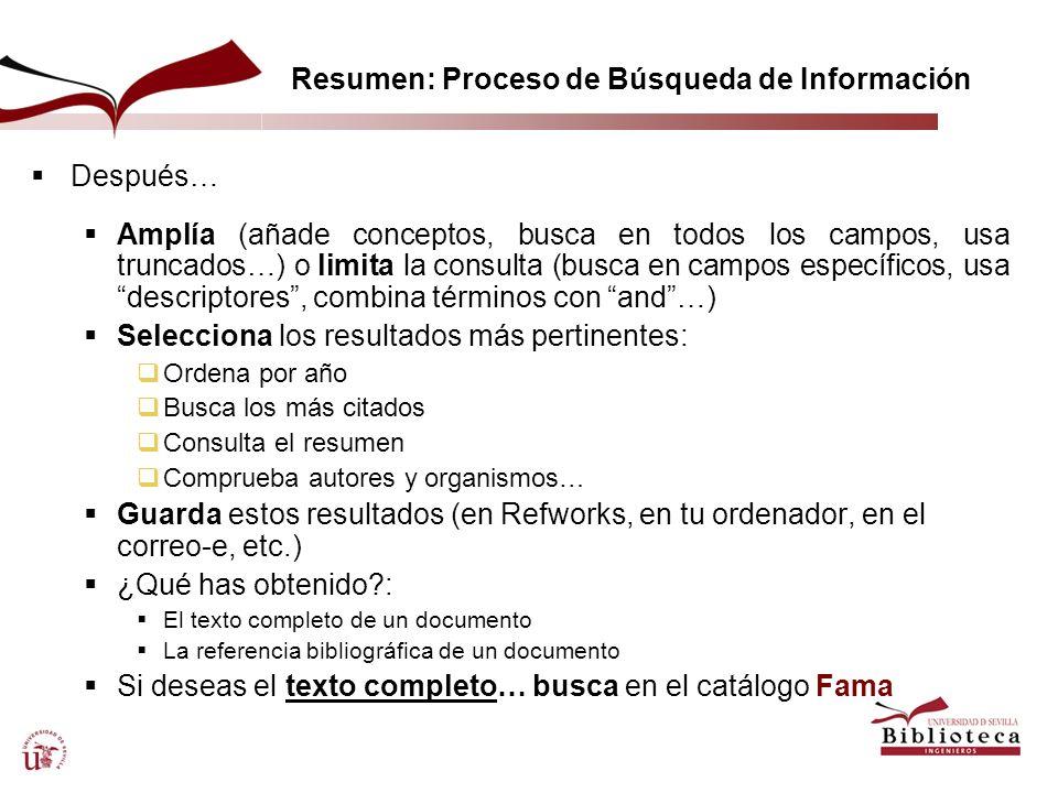 Resumen: Proceso de Búsqueda de Información Después… Amplía (añade conceptos, busca en todos los campos, usa truncados…) o limita la consulta (busca e