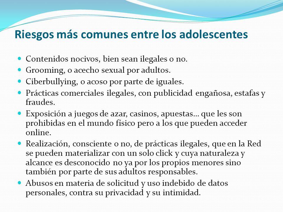 Riesgos más comunes entre los adolescentes Contenidos nocivos, bien sean ilegales o no. Grooming, o acecho sexual por adultos. Ciberbullying, o acoso