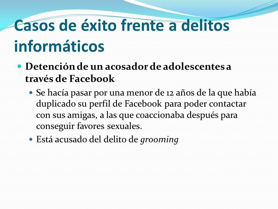 Casos de éxito frente a delitos informáticos Detención de un acosador de adolescentes a través de Facebook Se hacía pasar por una menor de 12 años de