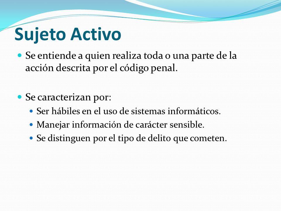 Sujeto Activo Se entiende a quien realiza toda o una parte de la acción descrita por el código penal. Se caracterizan por: Ser hábiles en el uso de si