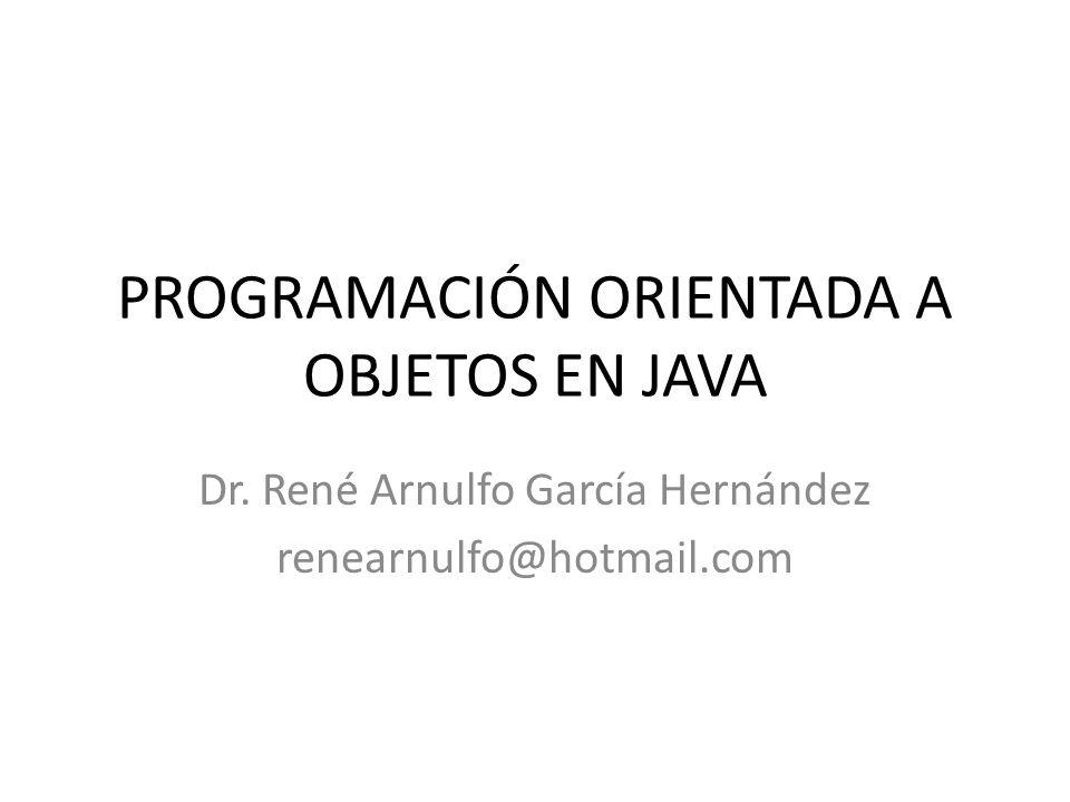 PROGRAMACIÓN ORIENTADA A OBJETOS EN JAVA Dr. René Arnulfo García Hernández renearnulfo@hotmail.com