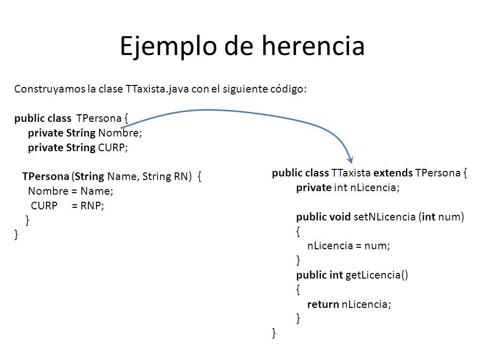 Ejemplo de herencia public class TTaxista extends TPersona { private int nLicencia; public void setNLicencia (int num) { nLicencia = num; } public int