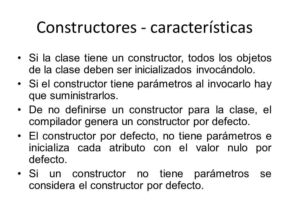 Constructores - características Si la clase tiene un constructor, todos los objetos de la clase deben ser inicializados invocándolo. Si el constructor