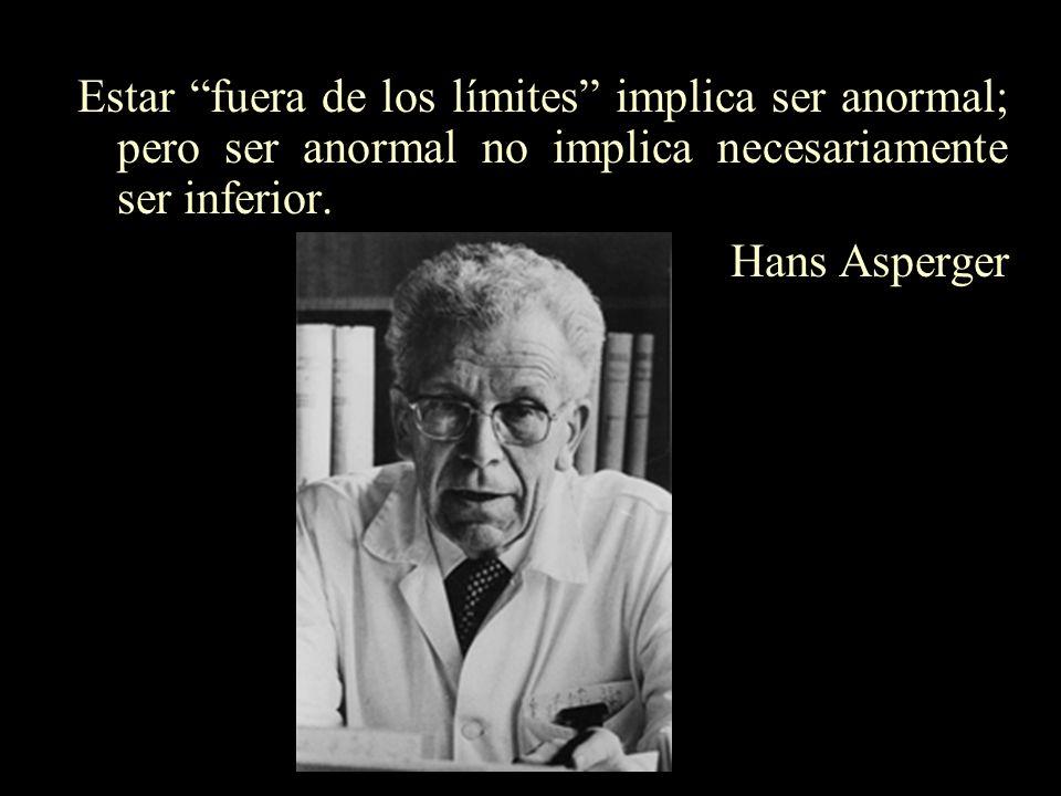 Estar fuera de los límites implica ser anormal; pero ser anormal no implica necesariamente ser inferior. Hans Asperger