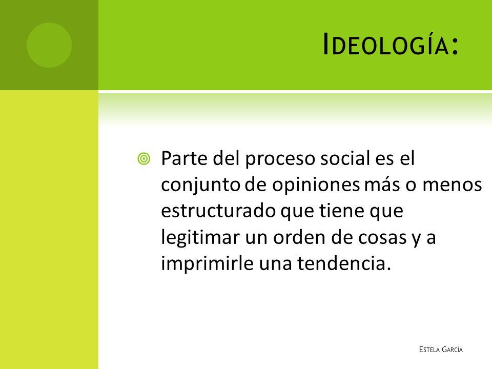 I DEOLOGÍA : Parte del proceso social es el conjunto de opiniones más o menos estructurado que tiene que legitimar un orden de cosas y a imprimirle un