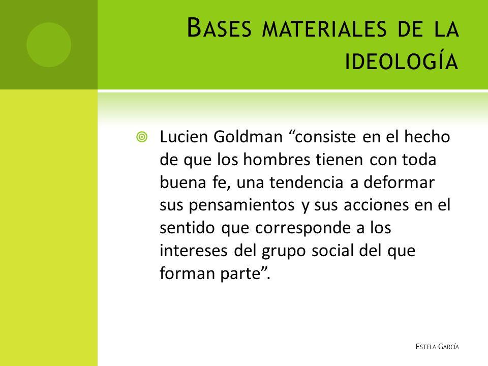 B ASES MATERIALES DE LA IDEOLOGÍA Lucien Goldman consiste en el hecho de que los hombres tienen con toda buena fe, una tendencia a deformar sus pensam