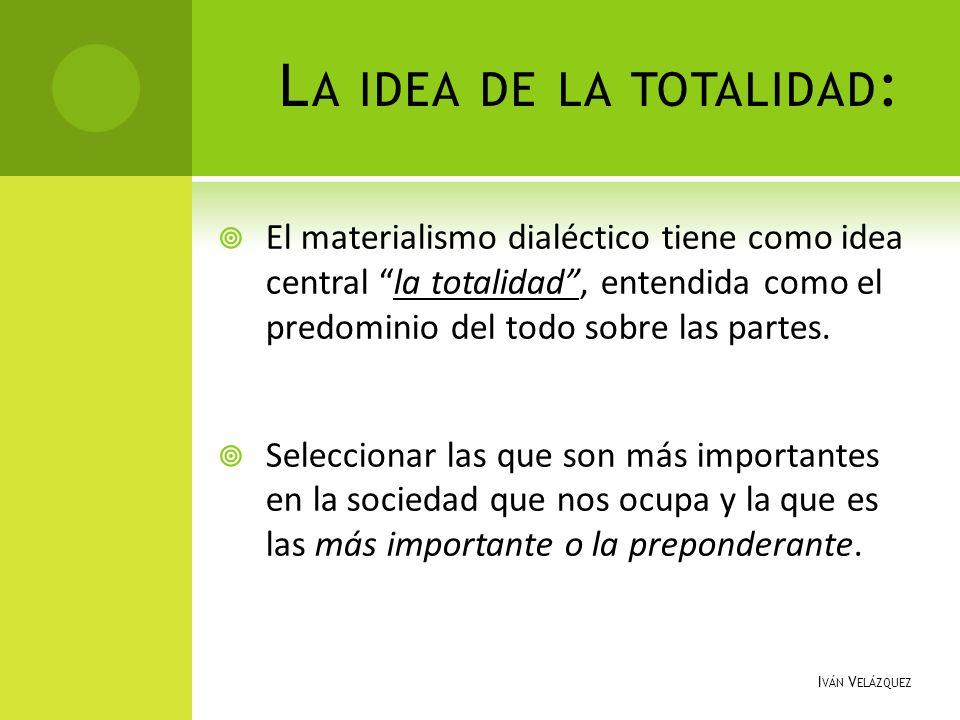 L A IDEA DE LA TOTALIDAD : El materialismo dialéctico tiene como idea central la totalidad, entendida como el predominio del todo sobre las partes. Se