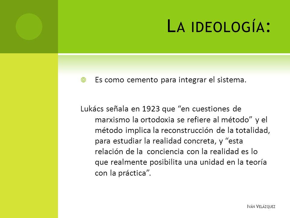 L A IDEOLOGÍA : Es como cemento para integrar el sistema. Lukács señala en 1923 que en cuestiones de marxismo la ortodoxia se refiere al método y el m