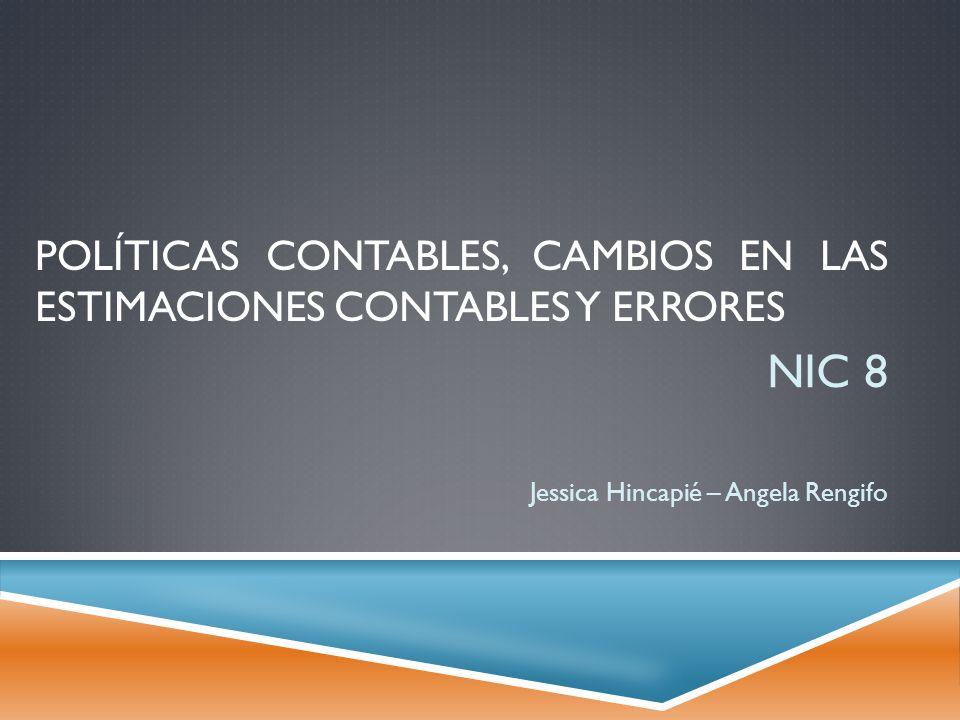POLÍTICAS CONTABLES, CAMBIOS EN LAS ESTIMACIONES CONTABLES Y ERRORES NIC 8 Jessica Hincapié – Angela Rengifo