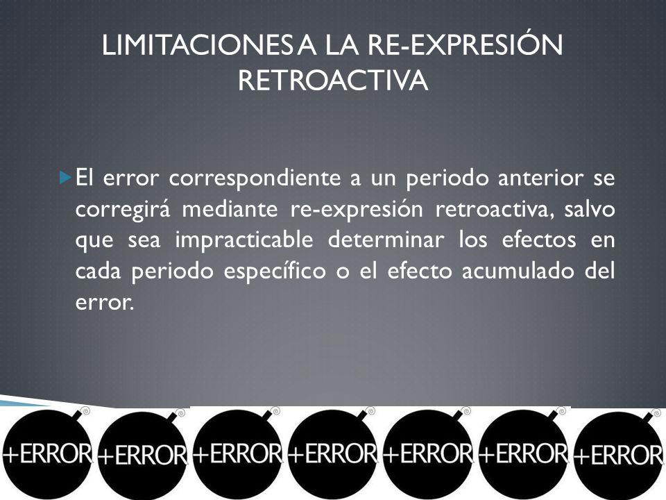 LIMITACIONES A LA RE-EXPRESIÓN RETROACTIVA El error correspondiente a un periodo anterior se corregirá mediante re-expresión retroactiva, salvo que se