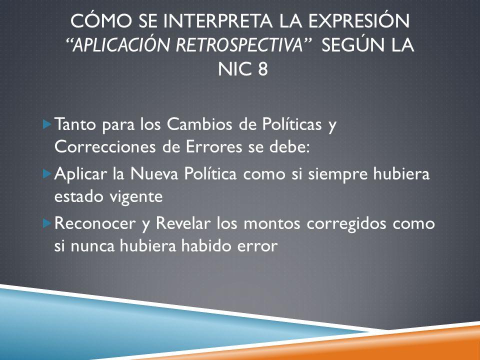 CÓMO SE INTERPRETA LA EXPRESIÓN APLICACIÓN RETROSPECTIVA SEGÚN LA NIC 8 Tanto para los Cambios de Políticas y Correcciones de Errores se debe: Aplicar