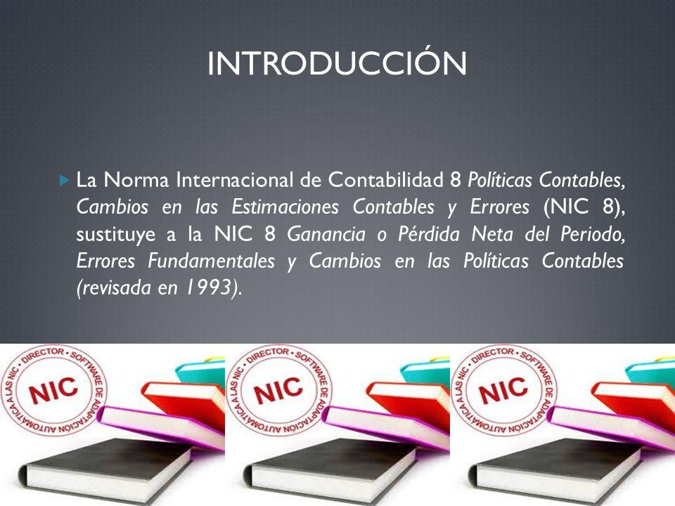 INTRODUCCIÓN La Norma Internacional de Contabilidad 8 Políticas Contables, Cambios en las Estimaciones Contables y Errores (NIC 8), sustituye a la NIC