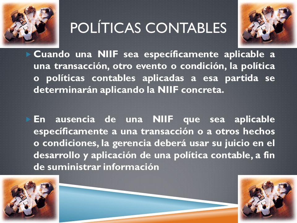 POLÍTICAS CONTABLES Cuando una NIIF sea específicamente aplicable a una transacción, otro evento o condición, la política o políticas contables aplica