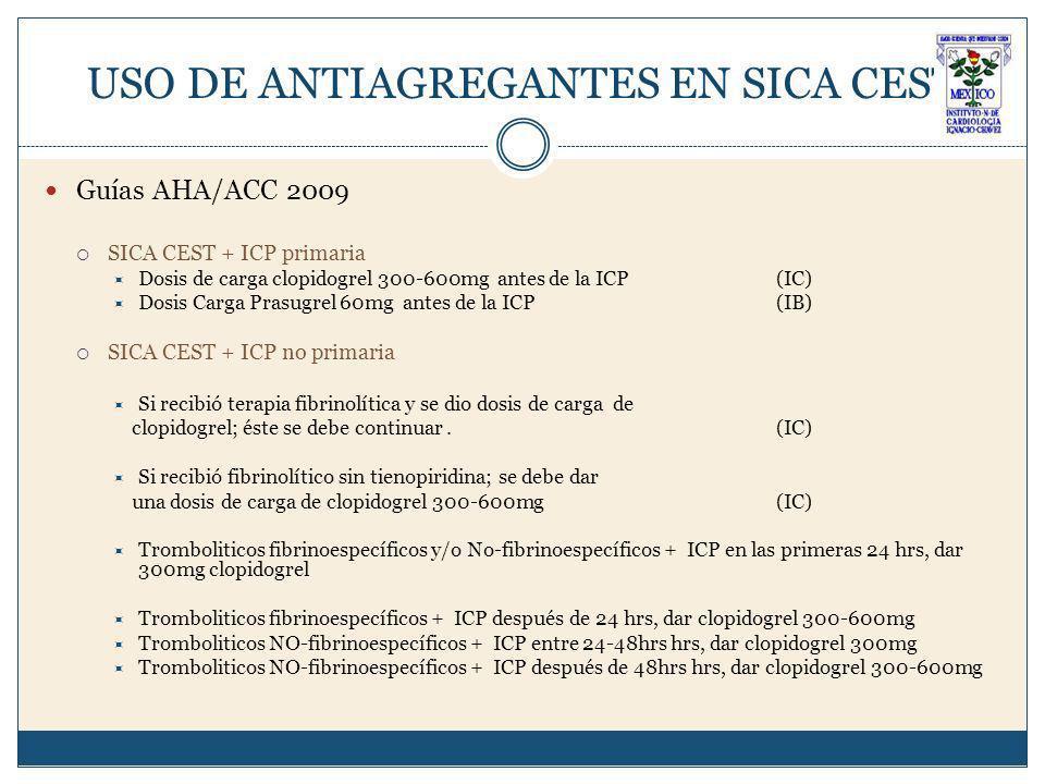 USO DE ANTIAGREGANTES EN SICA CEST Guías AHA/ACC 2009 SICA CEST + ICP primaria Dosis de carga clopidogrel 300-600mg antes de la ICP (IC) Dosis Carga Prasugrel 60mg antes de la ICP (IB) SICA CEST + ICP no primaria Si recibió terapia fibrinolítica y se dio dosis de carga de clopidogrel; éste se debe continuar.
