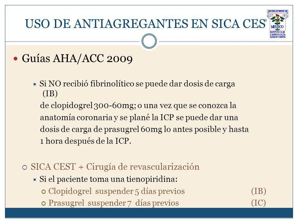 USO DE ANTIAGREGANTES EN SICA CEST Guías AHA/ACC 2009 Si NO recibió fibrinolítico se puede dar dosis de carga (IB) de clopidogrel 300-60mg; o una vez que se conozca la anatomía coronaria y se plané la ICP se puede dar una dosis de carga de prasugrel 60mg lo antes posible y hasta 1 hora después de la ICP.