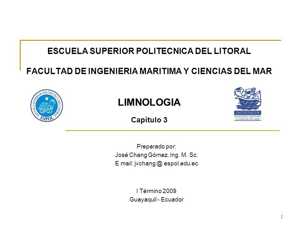 1 ESCUELA SUPERIOR POLITECNICA DEL LITORAL FACULTAD DE INGENIERIA MARITIMA Y CIENCIAS DEL MAR LIMNOLOGIA Capítulo 3 Preparado por: José Chang Gómez, I