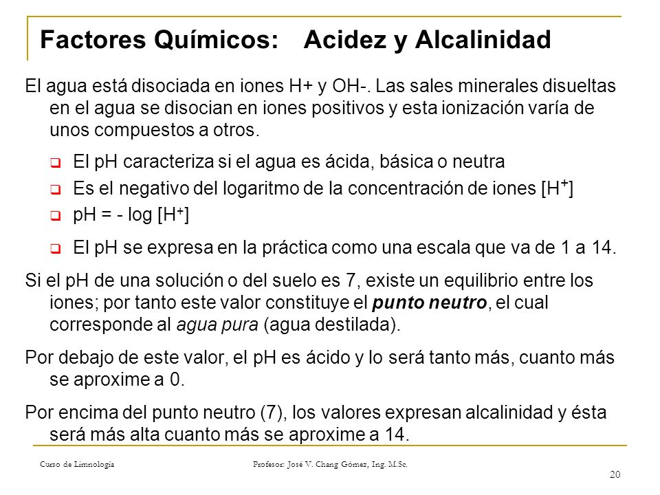 Curso de Limnología Profesor: José V. Chang Gómez, Ing. M.Sc. 20 Factores Químicos:Acidez y Alcalinidad El agua está disociada en iones H+ y OH-. Las