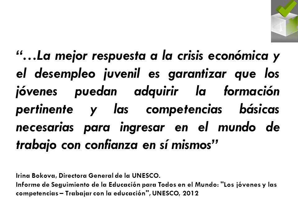 …La mejor respuesta a la crisis económica y el desempleo juvenil es garantizar que los jóvenes puedan adquirir la formación pertinente y las competencias básicas necesarias para ingresar en el mundo de trabajo con confianza en sí mismos Irina Bokova, Directora General de la UNESCO.