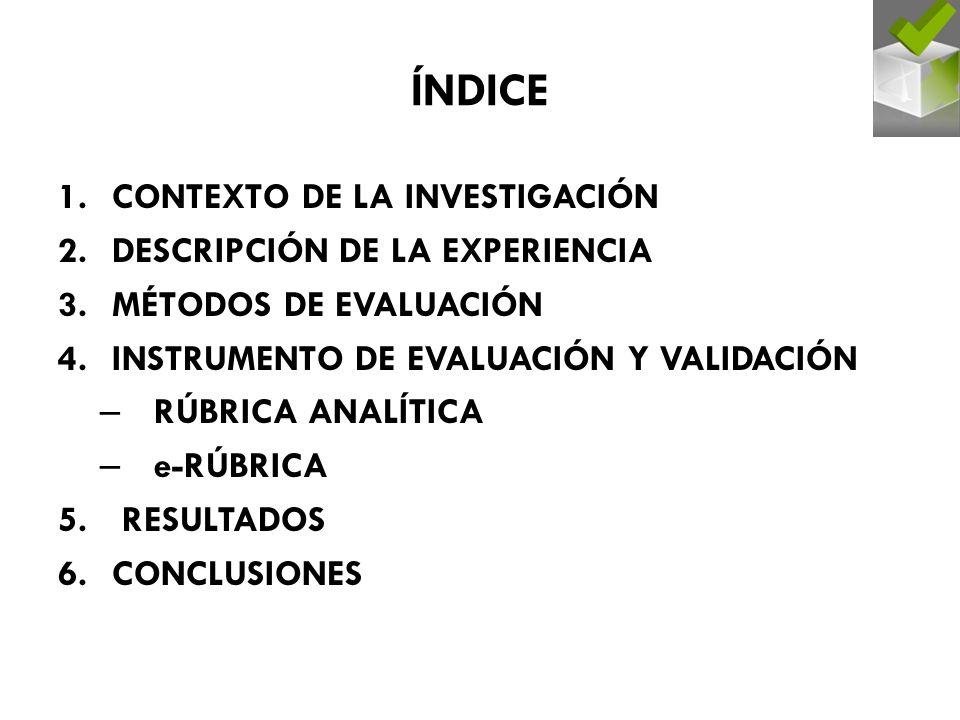 ÍNDICE 1.CONTEXTO DE LA INVESTIGACIÓN 2.DESCRIPCIÓN DE LA EXPERIENCIA 3.MÉTODOS DE EVALUACIÓN 4.INSTRUMENTO DE EVALUACIÓN Y VALIDACIÓN – RÚBRICA ANALÍTICA – e-RÚBRICA 5.